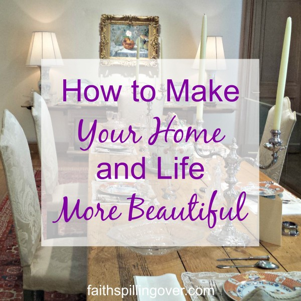 How to Make Your Home and Life More Beautiful - Faith Spilling Over