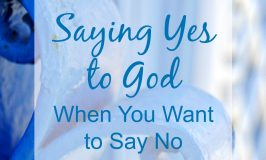 Saying Yes to God When You Want to Say No