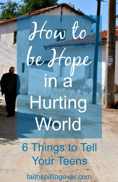 Sometimes I wonder what I can say to my children about the world we live in. Let's be people of Hope in our Hurting World. 6 Things to tell your teens.