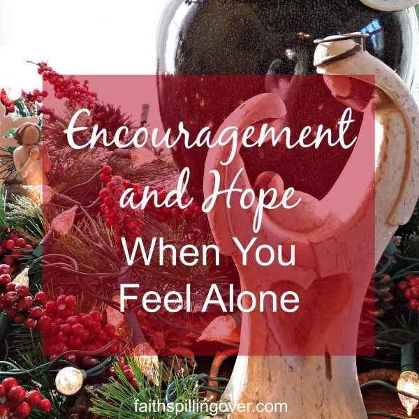 Encouragement and Hope When You Feel Alone - Faith Spilling Over