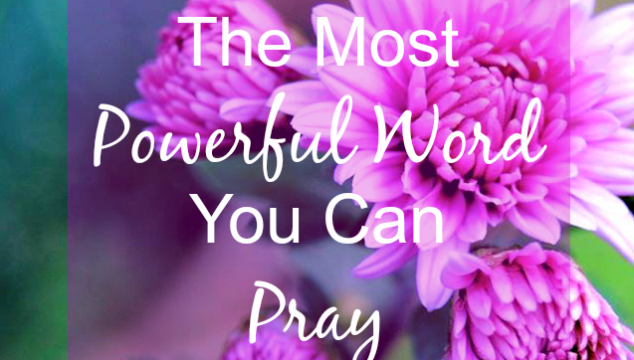 The Most Powerful Word You Can Pray