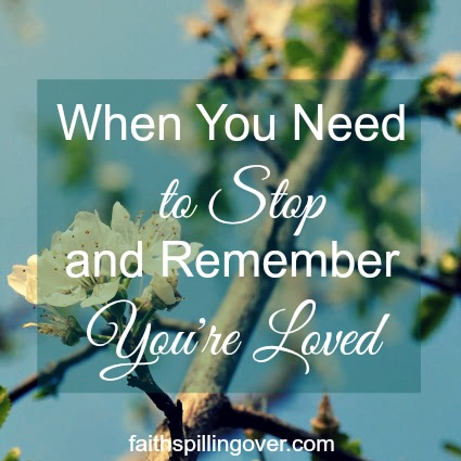 Ever have days when life seems out of control? Here's encouragement to just stop and remember you're loved by God. He can turn a bad day around for you.