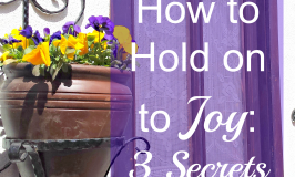 How to Hold on to Joy: 3 Secrets