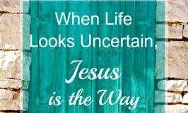 When Life Looks Uncertain, Jesus is the Way