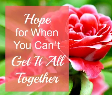 Hope for When You Can't Get It All Together