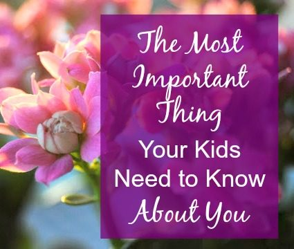 The Most Important Thing Your Kids Need to Know About You