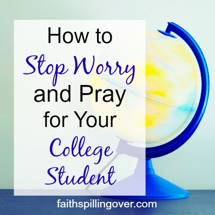 How To Stop Worry And Pray For Your College Student Faith Spilling Over